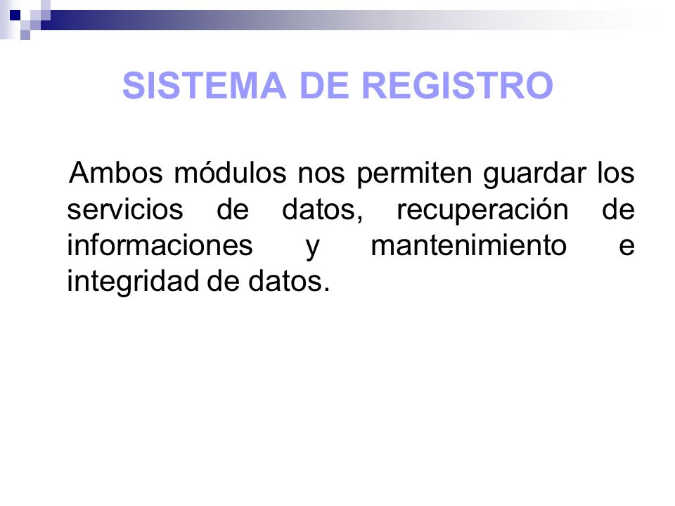 SISTEMA DE REGISTRO Ambos módulos nos permiten guardar los servicios de datos, recuperación de informaciones y mantenimiento e integridad de datos.