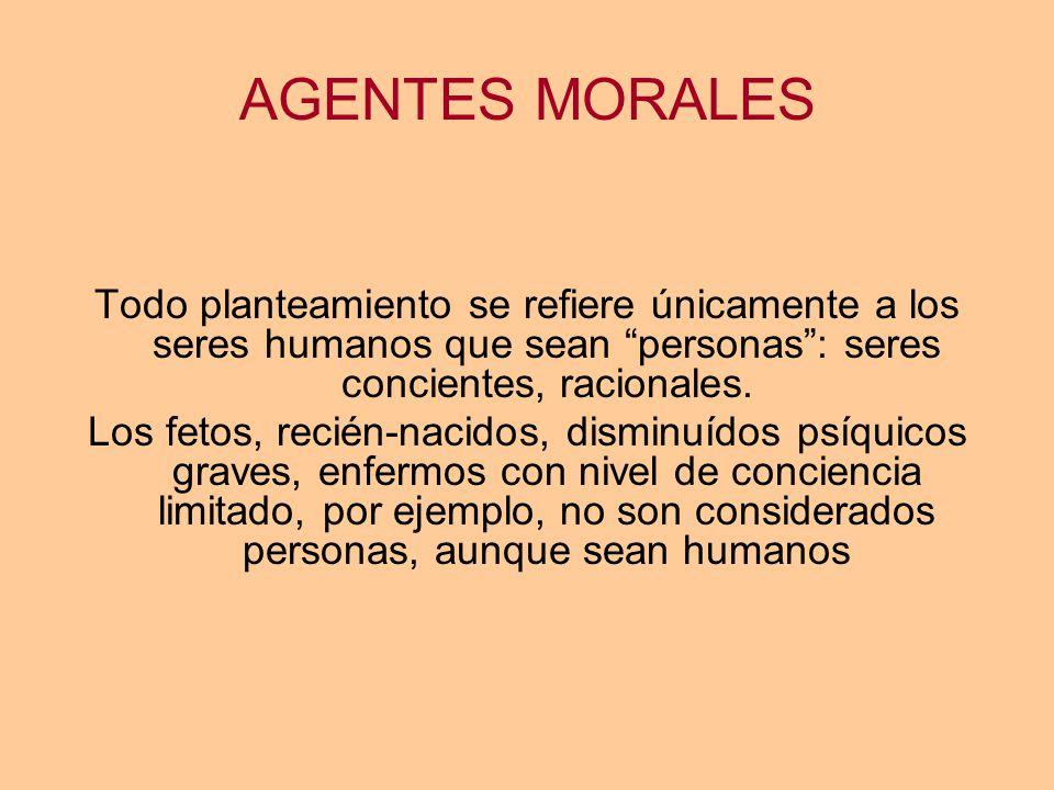 AGENTES MORALES Todo planteamiento se refiere únicamente a los seres humanos que sean personas : seres concientes, racionales.