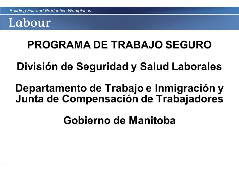 PROGRAMA DE TRABAJO SEGURO División de Seguridad y Salud Laborales Departamento de Trabajo e Inmigración y Junta de Compensación de Trabajadores Gobierno de Manitoba