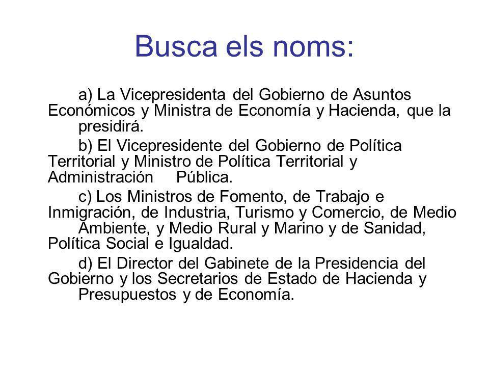 Busca els noms: a) La Vicepresidenta del Gobierno de Asuntos Económicos y Ministra de Economía y Hacienda, que la presidirá.
