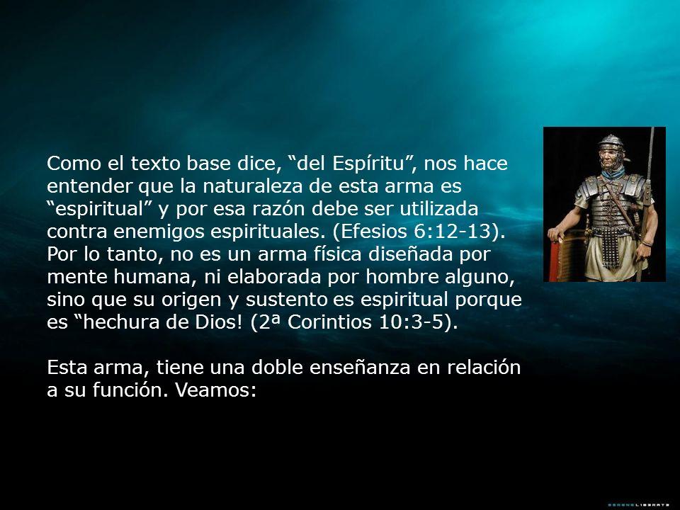 Como el texto base dice, del Espíritu , nos hace entender que la naturaleza de esta arma es espiritual y por esa razón debe ser utilizada contra enemigos espirituales. (Efesios 6:12-13). Por lo tanto, no es un arma física diseñada por mente humana, ni elaborada por hombre alguno, sino que su origen y sustento es espiritual porque es hechura de Dios! (2ª Corintios 10:3-5).