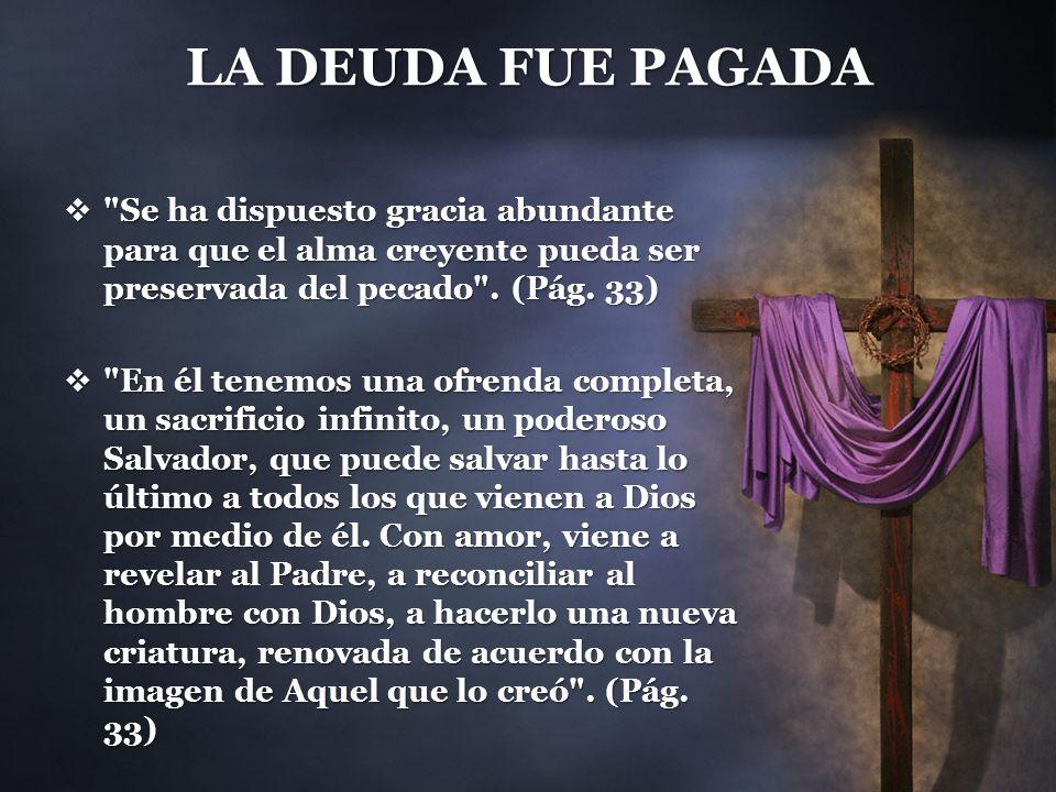 LA DEUDA FUE PAGADA Se ha dispuesto gracia abundante para que el alma creyente pueda ser preservada del pecado . (Pág. 33)