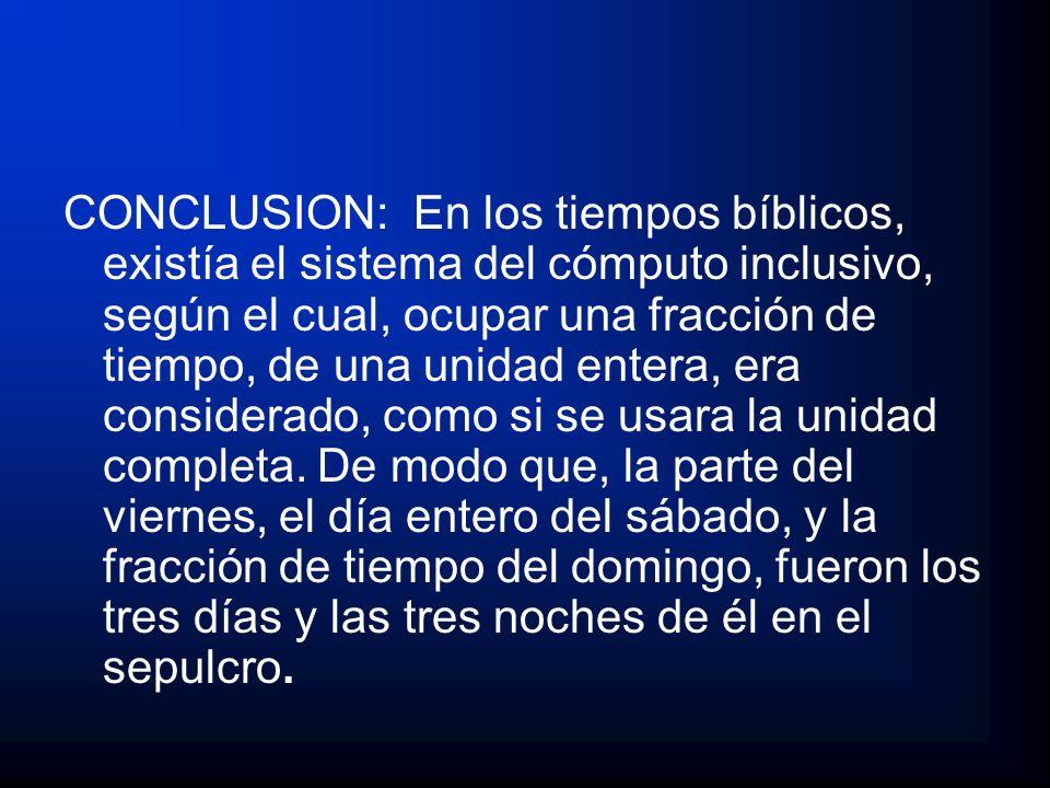CONCLUSION: En los tiempos bíblicos, existía el sistema del cómputo inclusivo, según el cual, ocupar una fracción de tiempo, de una unidad entera, era considerado, como si se usara la unidad completa.