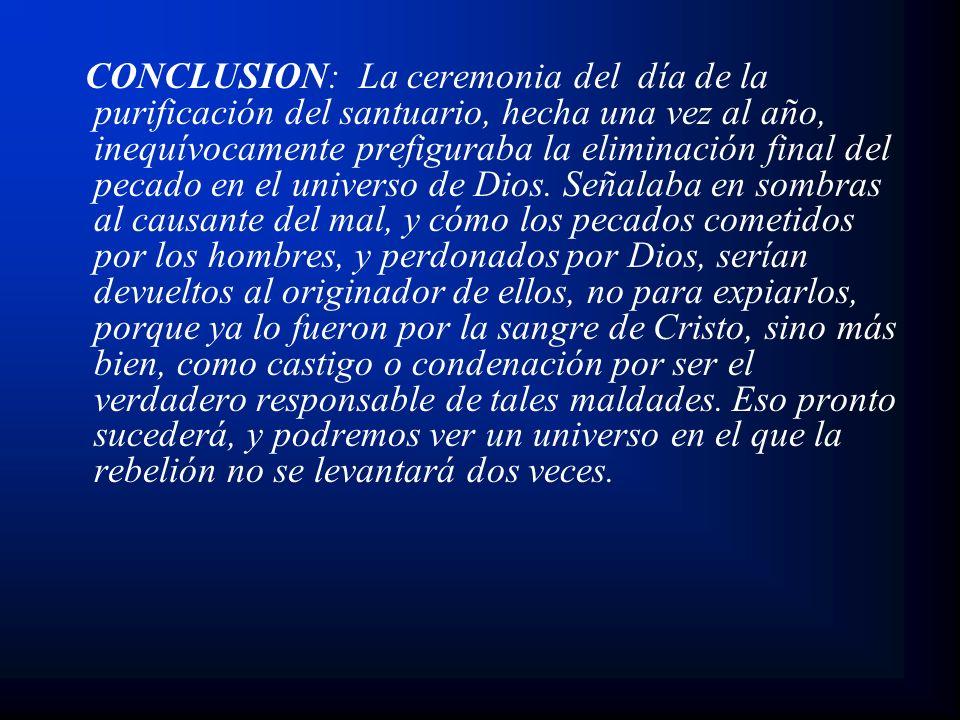 CONCLUSION: La ceremonia del día de la purificación del santuario, hecha una vez al año, inequívocamente prefiguraba la eliminación final del pecado en el universo de Dios.