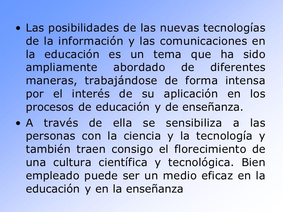 Las posibilidades de las nuevas tecnologías de la información y las comunicaciones en la educación es un tema que ha sido ampliamente abordado de diferentes maneras, trabajándose de forma intensa por el interés de su aplicación en los procesos de educación y de enseñanza.