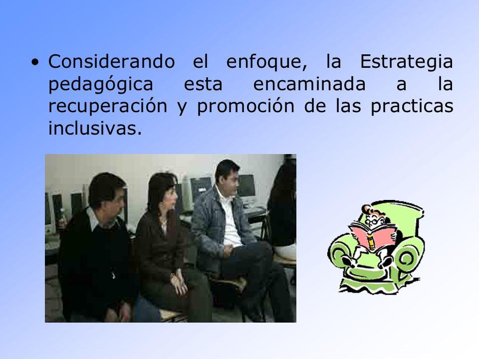Considerando el enfoque, la Estrategia pedagógica esta encaminada a la recuperación y promoción de las practicas inclusivas.