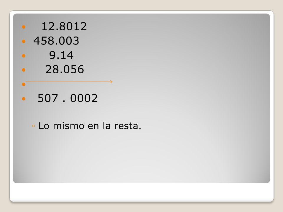 12.8012 458.003 9.14 28.056 507 . 0002 Lo mismo en la resta.
