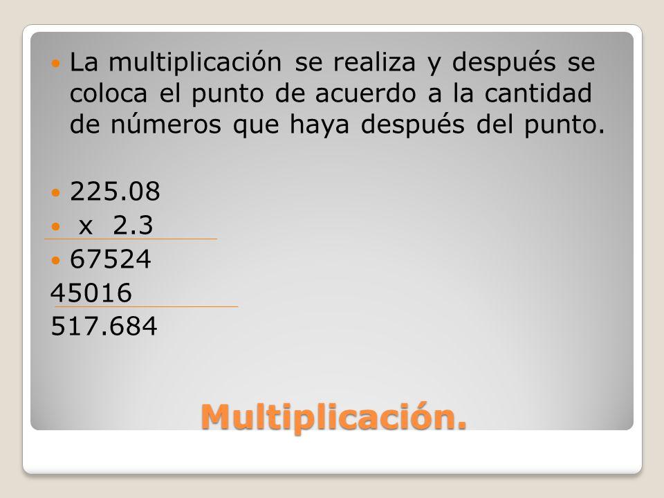 La multiplicación se realiza y después se coloca el punto de acuerdo a la cantidad de números que haya después del punto.