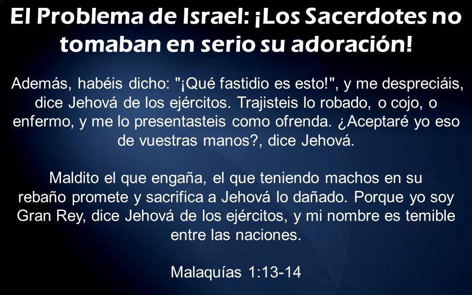 El Problema de Israel: ¡Los Sacerdotes no tomaban en serio su adoración! Además, habéis dicho: ¡Qué fastidio es esto! , y me despreciáis, dice Jehová de los ejércitos. Trajisteis lo robado, o cojo, o enfermo, y me lo presentasteis como ofrenda. ¿Aceptaré yo eso de vuestras manos , dice Jehová.