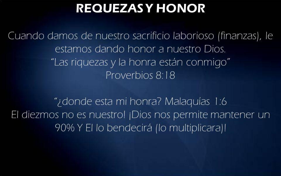 REQUEZAS Y HONOR Cuando damos de nuestro sacrificio laborioso (finanzas), le estamos dando honor a nuestro Dios.