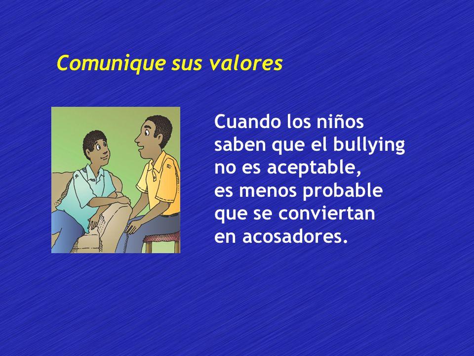 Comunique sus valores Cuando los niños saben que el bullying no es aceptable, es menos probable que se conviertan en acosadores.
