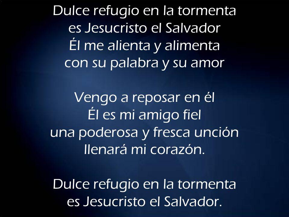 Dulce refugio en la tormenta es Jesucristo el Salvador Él me alienta y alimenta con su palabra y su amor Vengo a reposar en él Él es mi amigo fiel una poderosa y fresca unción llenará mi corazón.