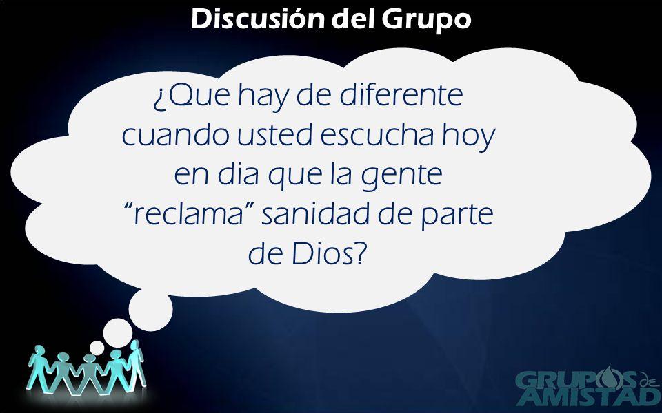 Discusión del Grupo ¿Que hay de diferente cuando usted escucha hoy en dia que la gente reclama sanidad de parte de Dios