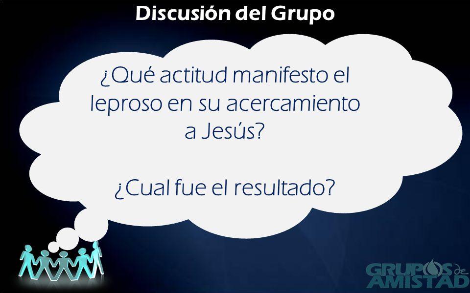 Discusión del Grupo ¿Qué actitud manifesto el leproso en su acercamiento a Jesús.