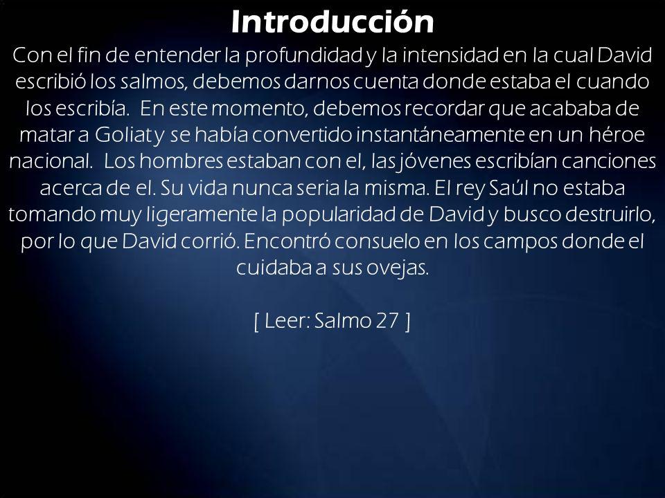 Introducción Con el fin de entender la profundidad y la intensidad en la cual David escribió los salmos, debemos darnos cuenta donde estaba el cuando los escribía.