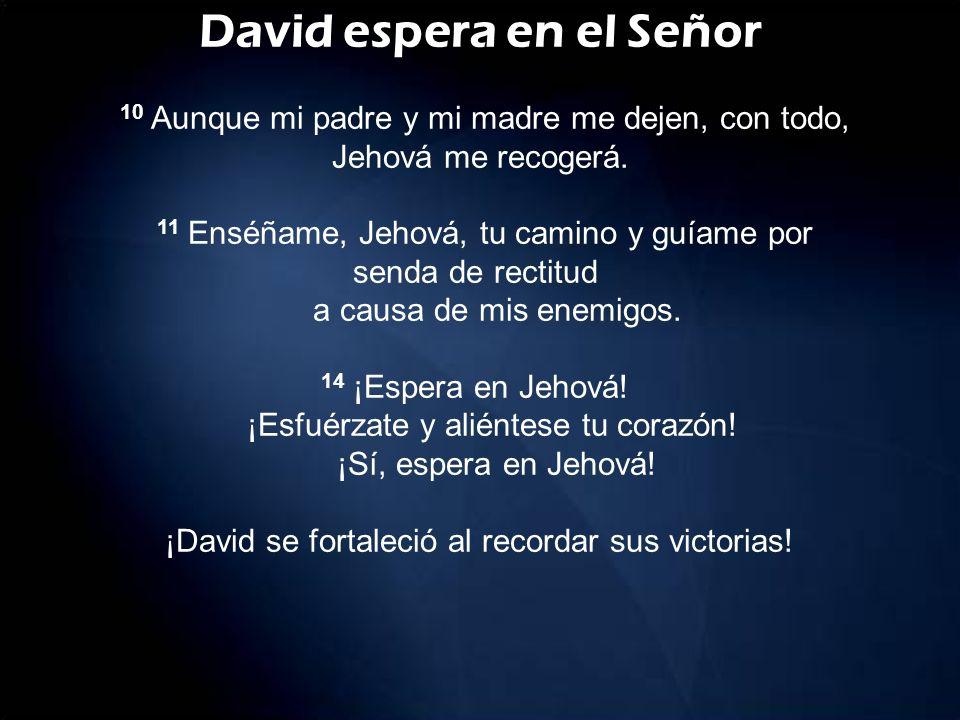 David espera en el Señor 10 Aunque mi padre y mi madre me dejen, con todo, Jehová me recogerá.