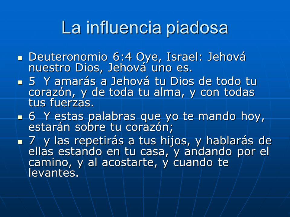La influencia piadosa Deuteronomio 6:4 Oye, Israel: Jehová nuestro Dios, Jehová uno es.