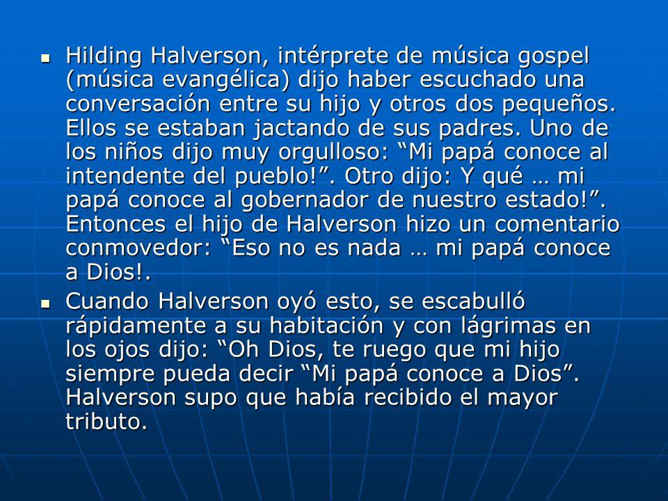 Hilding Halverson, intérprete de música gospel (música evangélica) dijo haber escuchado una conversación entre su hijo y otros dos pequeños. Ellos se estaban jactando de sus padres. Uno de los niños dijo muy orgulloso: Mi papá conoce al intendente del pueblo! . Otro dijo: Y qué … mi papá conoce al gobernador de nuestro estado! . Entonces el hijo de Halverson hizo un comentario conmovedor: Eso no es nada … mi papá conoce a Dios!.