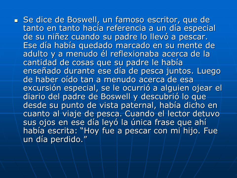 Se dice de Boswell, un famoso escritor, que de tanto en tanto hacía referencia a un día especial de su niñez cuando su padre lo llevó a pescar.