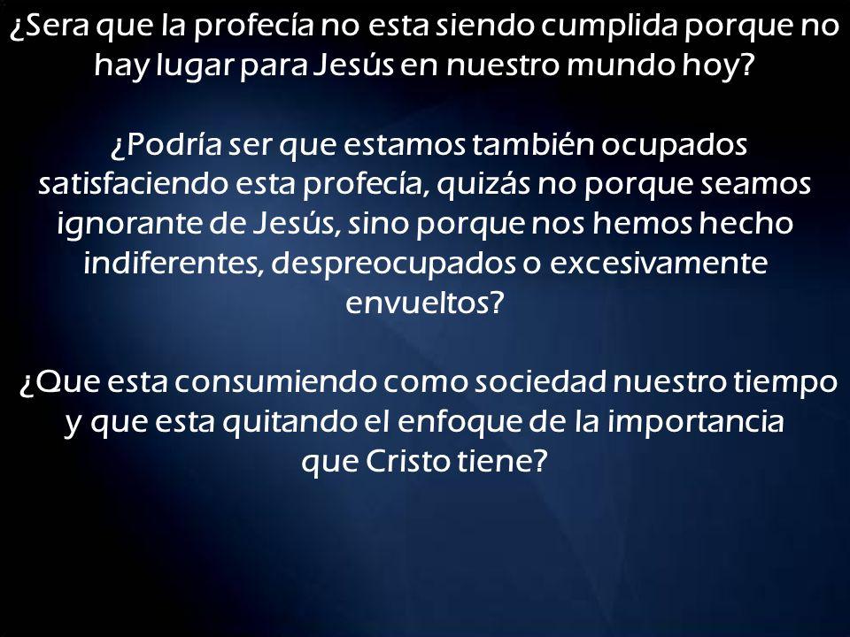 ¿Sera que la profecía no esta siendo cumplida porque no hay lugar para Jesús en nuestro mundo hoy.