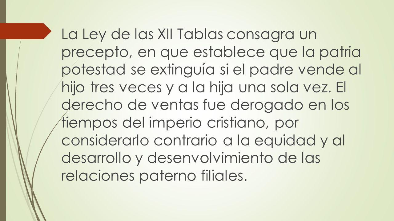 La Ley de las XII Tablas consagra un precepto, en que establece que la patria potestad se extinguía si el padre vende al hijo tres veces y a la hija una sola vez.