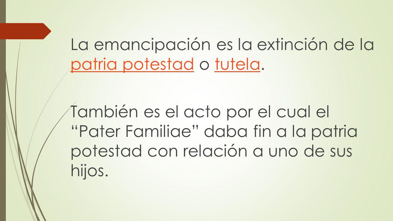 La emancipación es la extinción de la patria potestad o tutela