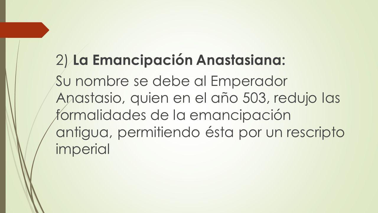 2) La Emancipación Anastasiana: Su nombre se debe al Emperador Anastasio, quien en el año 503, redujo las formalidades de la emancipación antigua, permitiendo ésta por un rescripto imperial