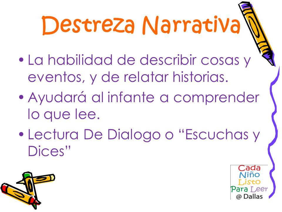 Destreza Narrativa La habilidad de describir cosas y eventos, y de relatar historias. Ayudará al infante a comprender lo que lee.