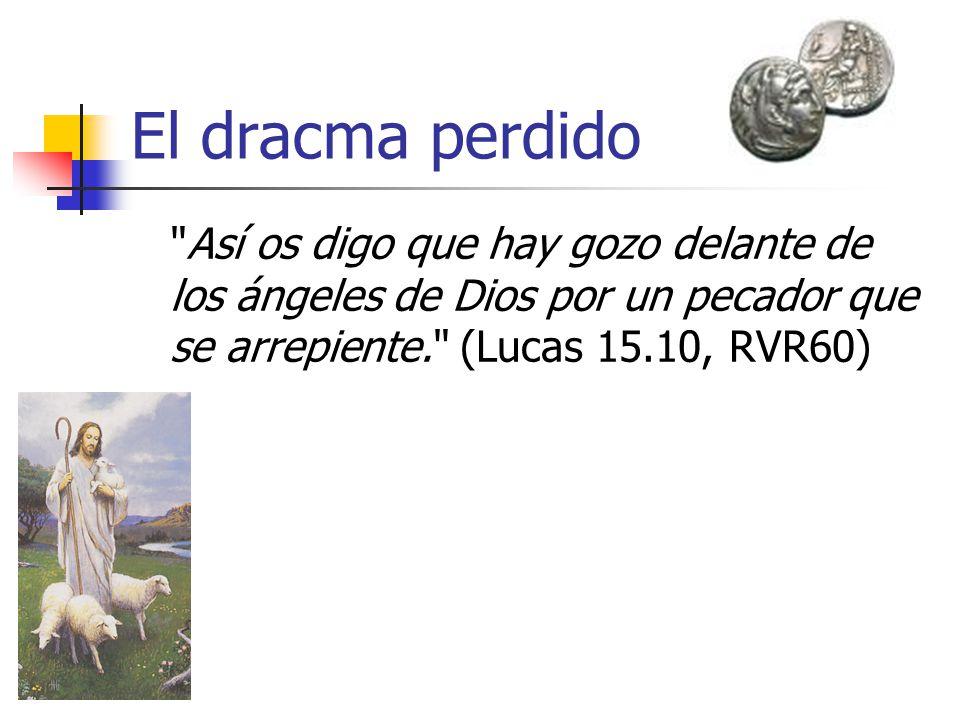 El dracma perdido Así os digo que hay gozo delante de los ángeles de Dios por un pecador que se arrepiente. (Lucas 15.10, RVR60)