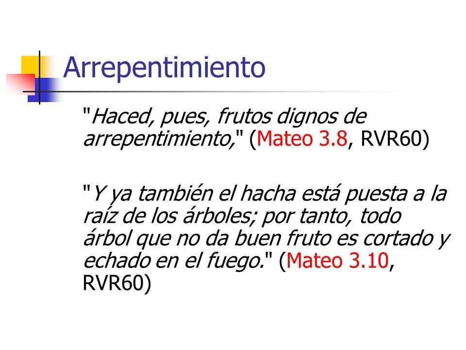 Arrepentimiento Haced, pues, frutos dignos de arrepentimiento, (Mateo 3.8, RVR60)