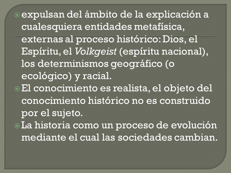 expulsan del ámbito de la explicación a cualesquiera entidades metafísica, externas al proceso histórico: Dios, el Espíritu, el Volkgeist (espíritu nacional), los determinismos geográfico (o ecológico) y racial.