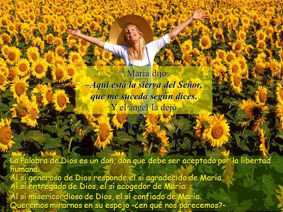 38 María dijo: –Aquí está la sierva del Señor, que me suceda según dices. Y el ángel la dejó