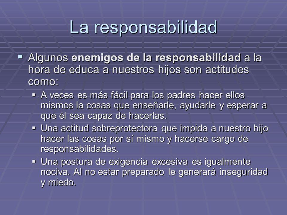 La responsabilidad Algunos enemigos de la responsabilidad a la hora de educa a nuestros hijos son actitudes como: