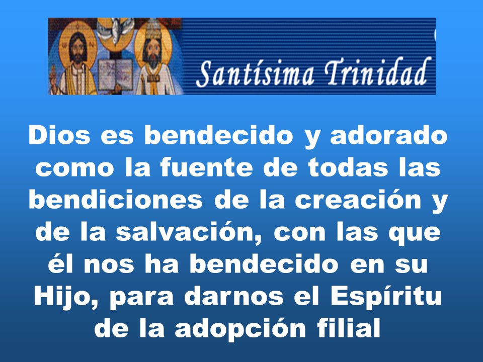 Dios es bendecido y adorado como la fuente de todas las bendiciones de la creación y de la salvación, con las que él nos ha bendecido en su Hijo, para darnos el Espíritu de la adopción filial