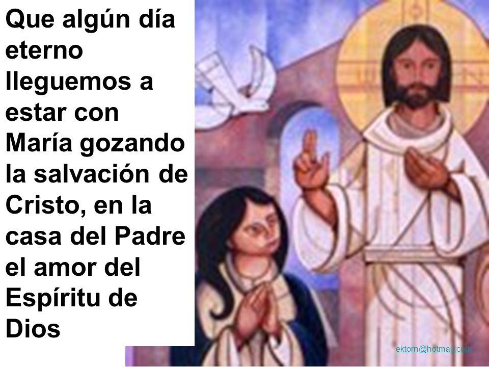 Que algún día eterno lleguemos a estar con María gozando la salvación de Cristo, en la casa del Padre el amor del Espíritu de Dios