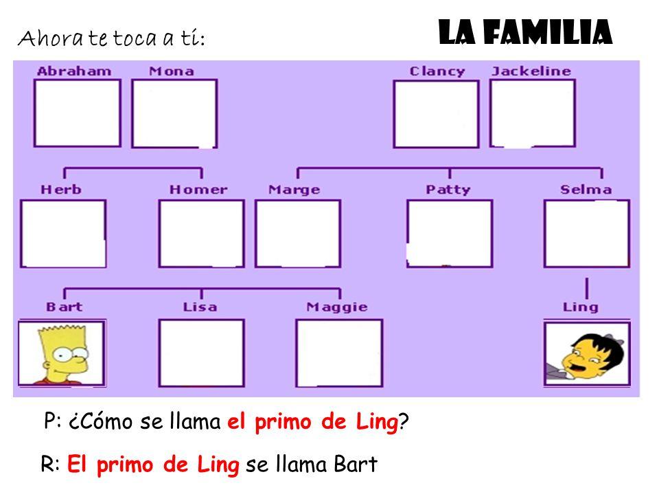 LA FAMILIA Ahora te toca a ti: P: ¿Cómo se llama el primo de Ling