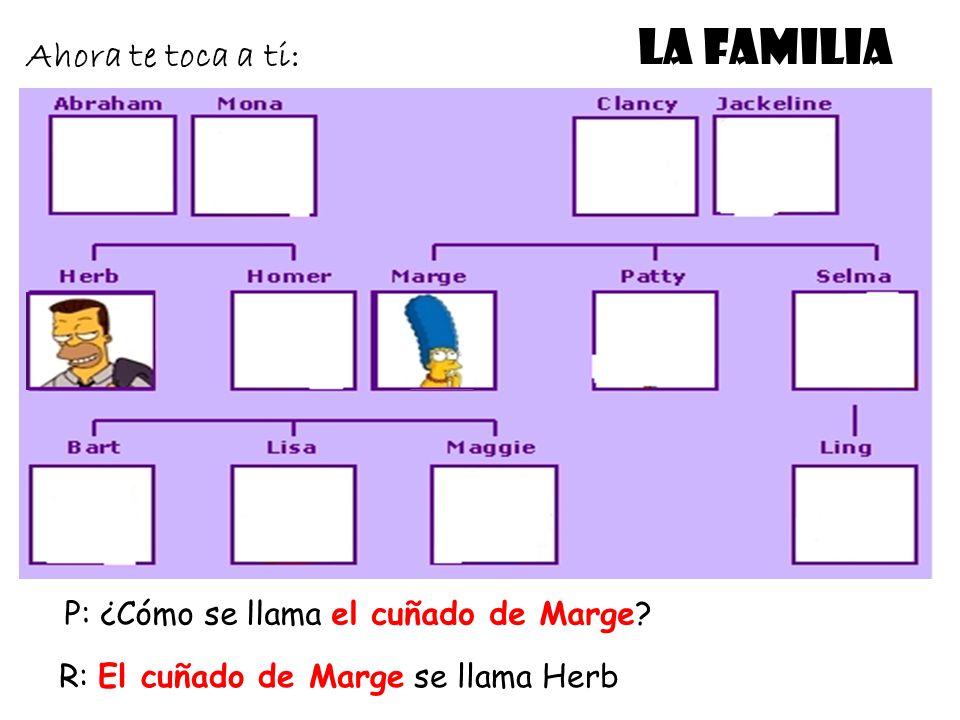 LA FAMILIA Ahora te toca a ti: P: ¿Cómo se llama el cuñado de Marge