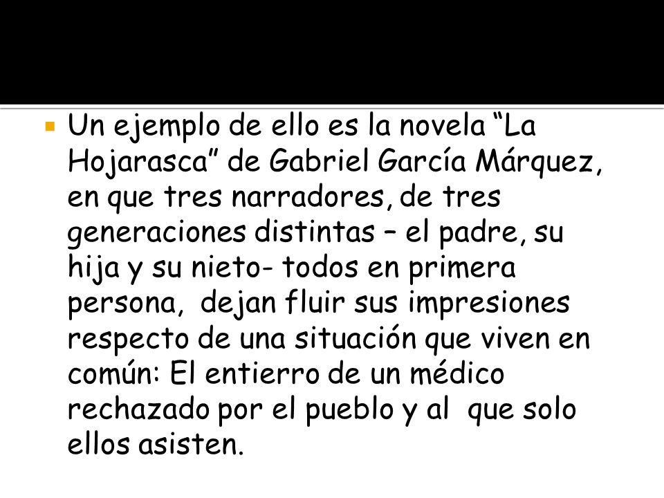 Un ejemplo de ello es la novela La Hojarasca de Gabriel García Márquez, en que tres narradores, de tres generaciones distintas – el padre, su hija y su nieto- todos en primera persona, dejan fluir sus impresiones respecto de una situación que viven en común: El entierro de un médico rechazado por el pueblo y al que solo ellos asisten.