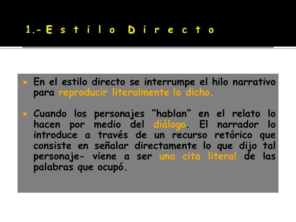 1.- E s t i l o D i r e c t o En el estilo directo se interrumpe el hilo narrativo para reproducir literalmente lo dicho.