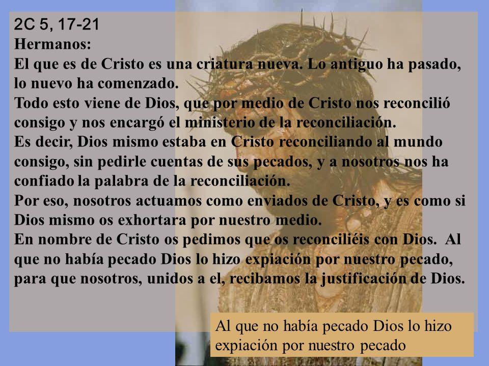 2C 5, 17-21 Hermanos: El que es de Cristo es una criatura nueva. Lo antiguo ha pasado, lo nuevo ha comenzado.