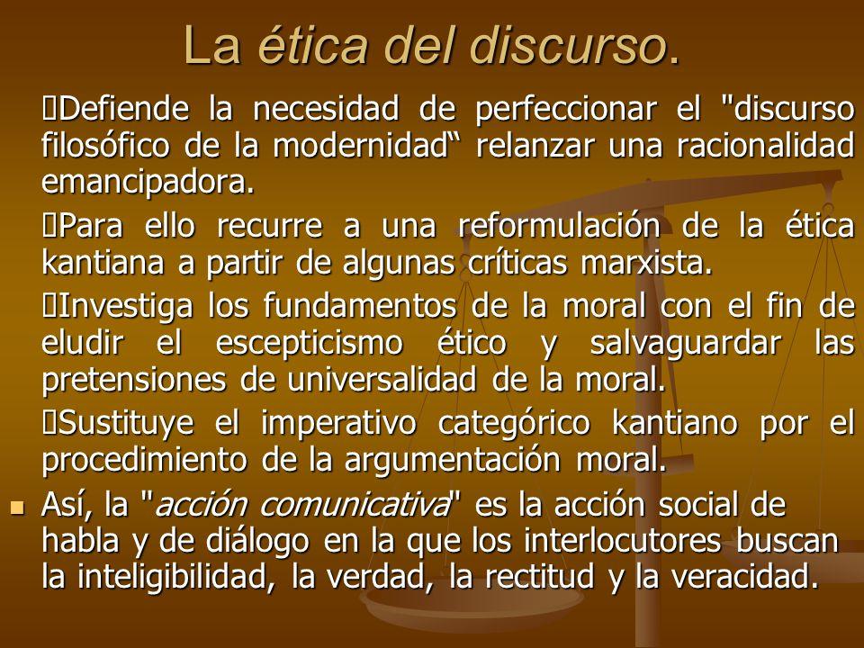 La ética del discurso.ØDefiende la necesidad de perfeccionar el discurso filosófico de la modernidad relanzar una racionalidad emancipadora.