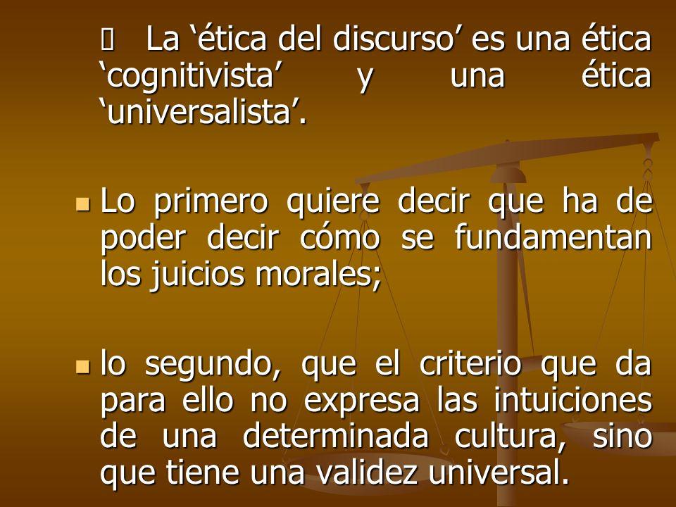 Ø La 'ética del discurso' es una ética 'cognitivista' y una ética 'universalista'.