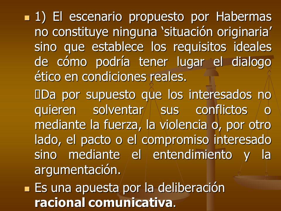 1) El escenario propuesto por Habermas no constituye ninguna 'situación originaria' sino que establece los requisitos ideales de cómo podría tener lugar el dialogo ético en condiciones reales.