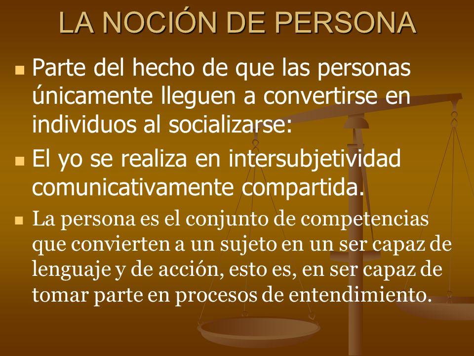 LA NOCIÓN DE PERSONA Parte del hecho de que las personas únicamente lleguen a convertirse en individuos al socializarse: