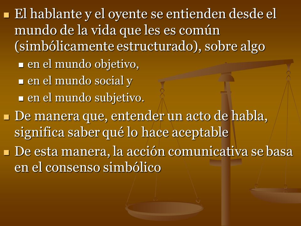 El hablante y el oyente se entienden desde el mundo de la vida que les es común (simbólicamente estructurado), sobre algo