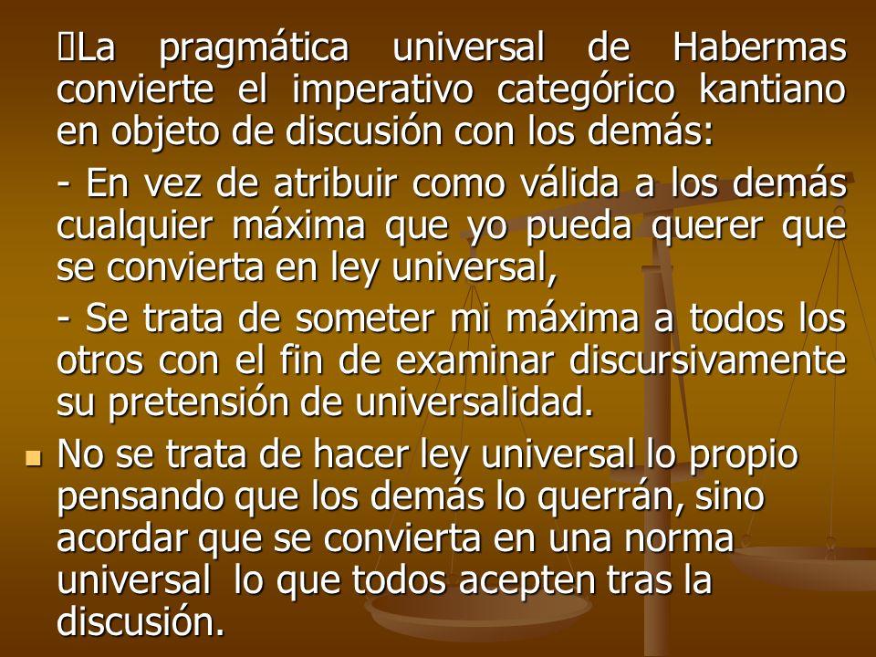 ØLa pragmática universal de Habermas convierte el imperativo categórico kantiano en objeto de discusión con los demás: