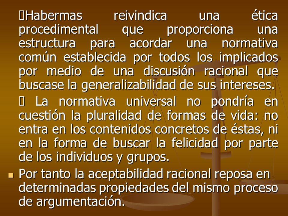 ØHabermas reivindica una ética procedimental que proporciona una estructura para acordar una normativa común establecida por todos los implicados por medio de una discusión racional que buscase la generalizabilidad de sus intereses.