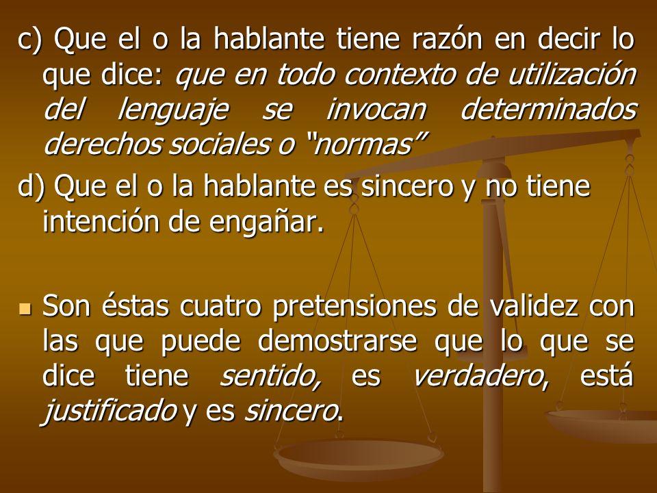 c) Que el o la hablante tiene razón en decir lo que dice: que en todo contexto de utilización del lenguaje se invocan determinados derechos sociales o normas