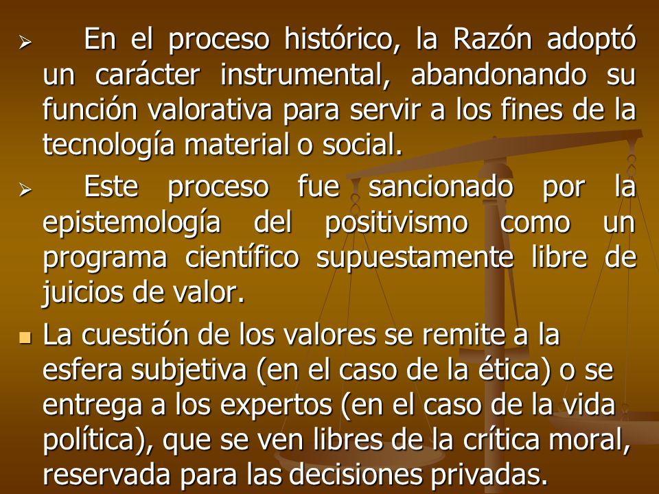 En el proceso histórico, la Razón adoptó un carácter instrumental, abandonando su función valorativa para servir a los fines de la tecnología material o social.