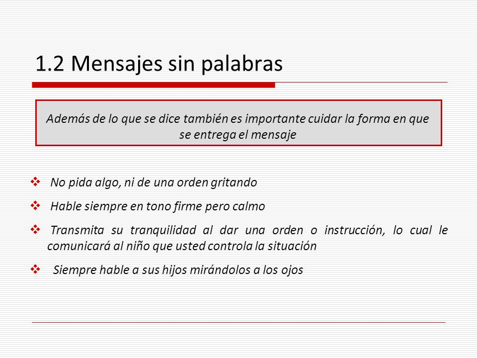 1.2 Mensajes sin palabras Además de lo que se dice también es importante cuidar la forma en que se entrega el mensaje.